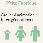 P'tite Fabrique : Atelier d'animation inter-générationnel